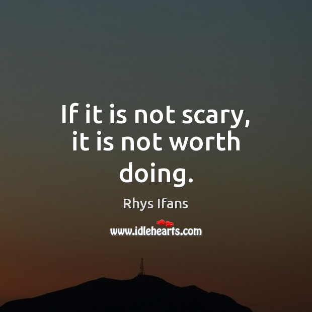 If it is not scary, it is not worth doing. Image