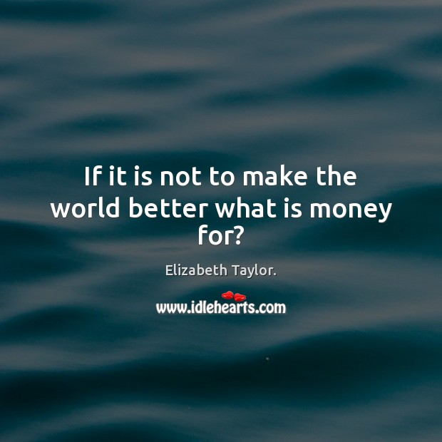 If it is not to make the world better what is money for? Elizabeth Taylor. Picture Quote