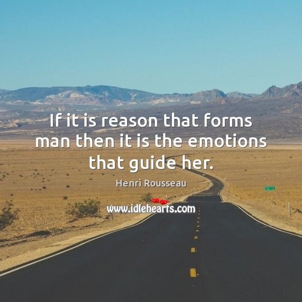 If it is reason that forms man then it is the emotions that guide her. Image