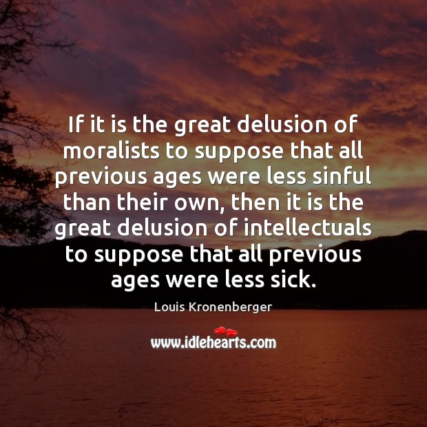If it is the great delusion of moralists to suppose that all Louis Kronenberger Picture Quote