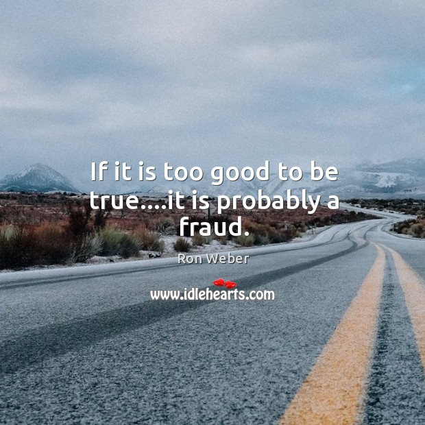 If it is too good to be true….it is probably a fraud. Too Good To Be True Quotes Image