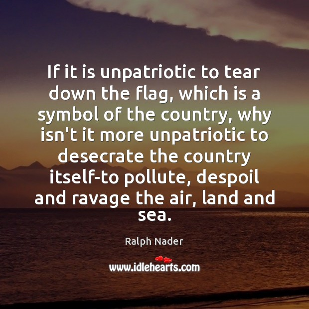If it is unpatriotic to tear down the flag, which is a Ralph Nader Picture Quote