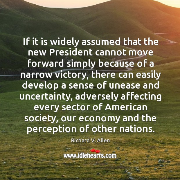 If it is widely assumed that the new president cannot move forward simply because of a narrow victory Richard V. Allen Picture Quote
