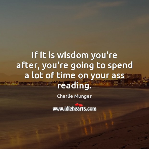 If it is wisdom you're after, you're going to spend a lot of time on your ass reading. Image