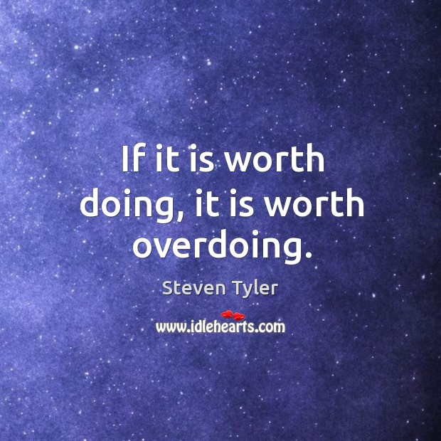 If it is worth doing, it is worth overdoing. Image