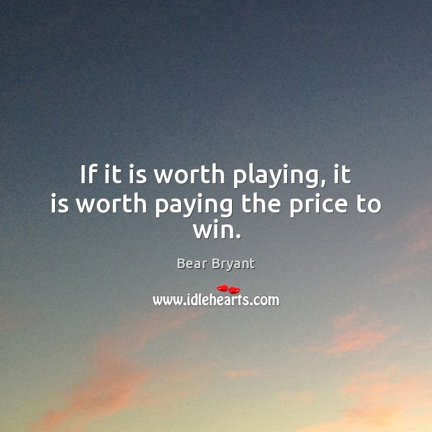 Image, If it is worth playing, it is worth paying the price to win.