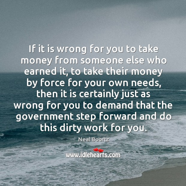 If it is wrong for you to take money from someone else who earned it Neal Boortz Picture Quote