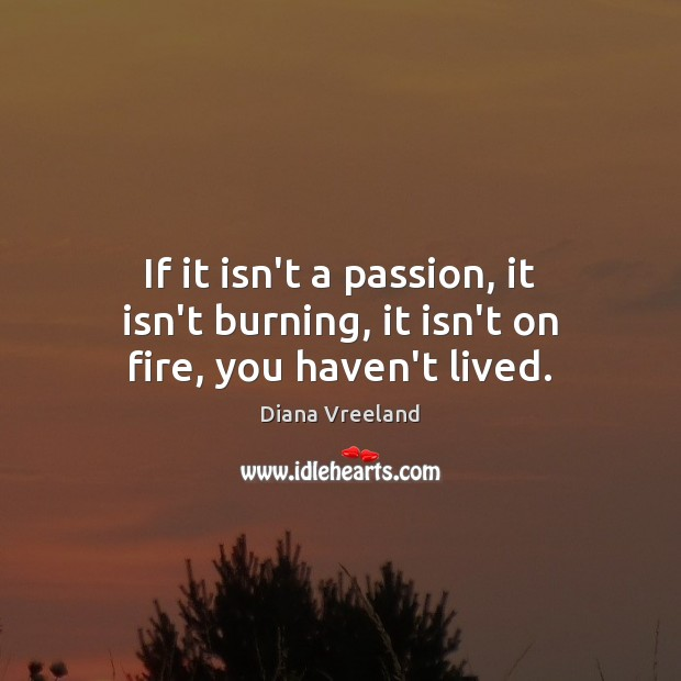If it isn't a passion, it isn't burning, it isn't on fire, you haven't lived. Diana Vreeland Picture Quote