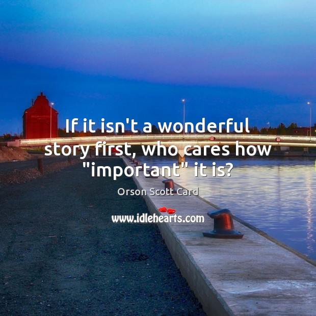 """If it isn't a wonderful story first, who cares how """"important"""" it is? Image"""