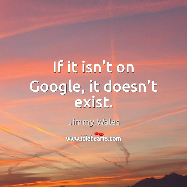 If it isn't on Google, it doesn't exist. Jimmy Wales Picture Quote