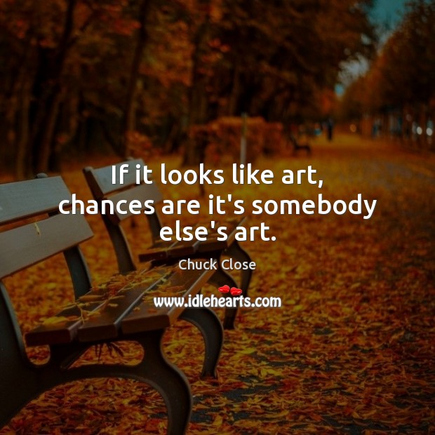 If it looks like art, chances are it's somebody else's art. Chuck Close Picture Quote