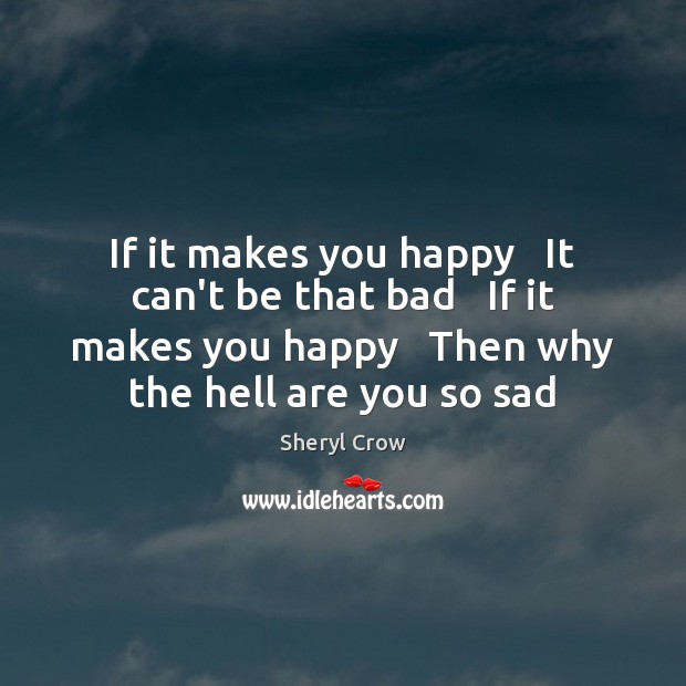 If it makes you happy   It can't be that bad   If it Sheryl Crow Picture Quote