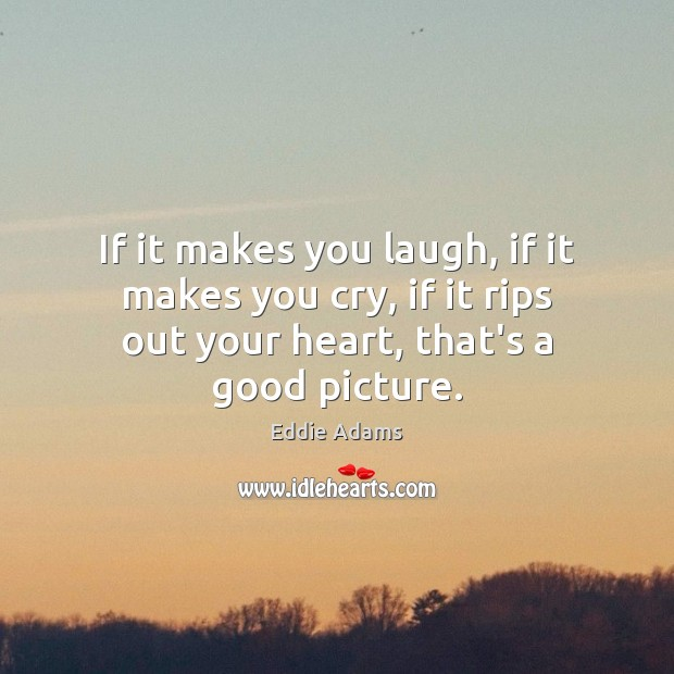 If it makes you laugh, if it makes you cry, if it Image