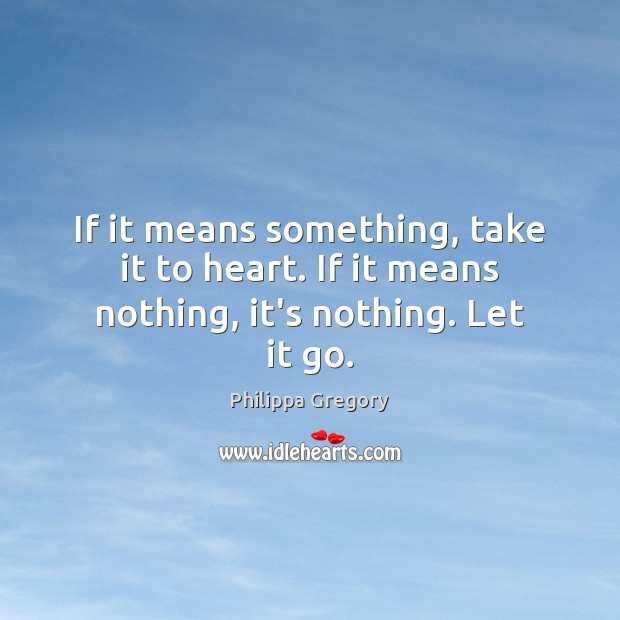 Philippa Gregory Picture Quote image saying: If it means something, take it to heart. If it means nothing, it's nothing. Let it go.