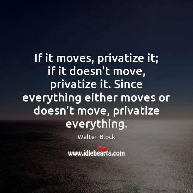 If it moves, privatize it; if it doesn't move, privatize it. Since Image