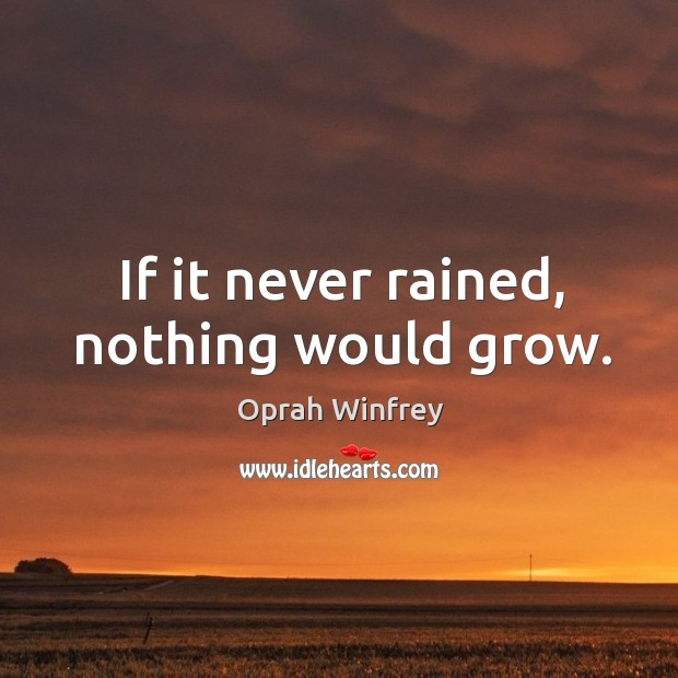 If it never rained, nothing would grow. Image