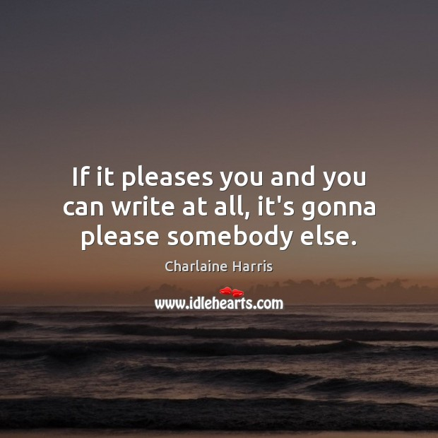 If it pleases you and you can write at all, it's gonna please somebody else. Charlaine Harris Picture Quote