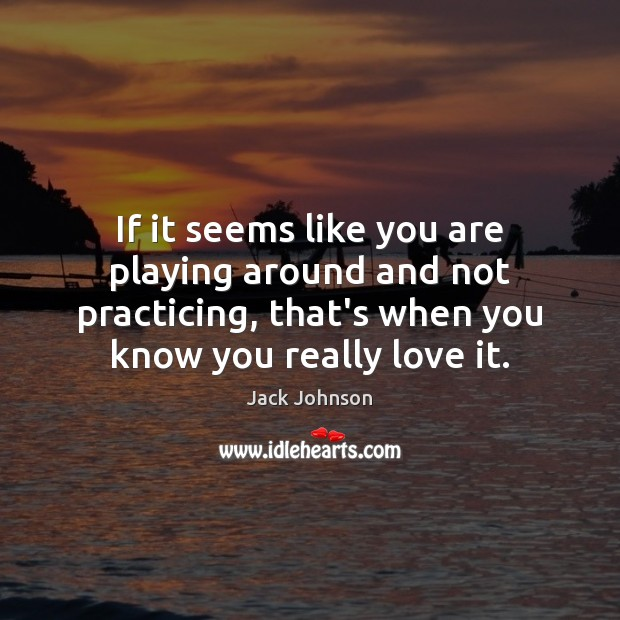If it seems like you are playing around and not practicing, that's Image