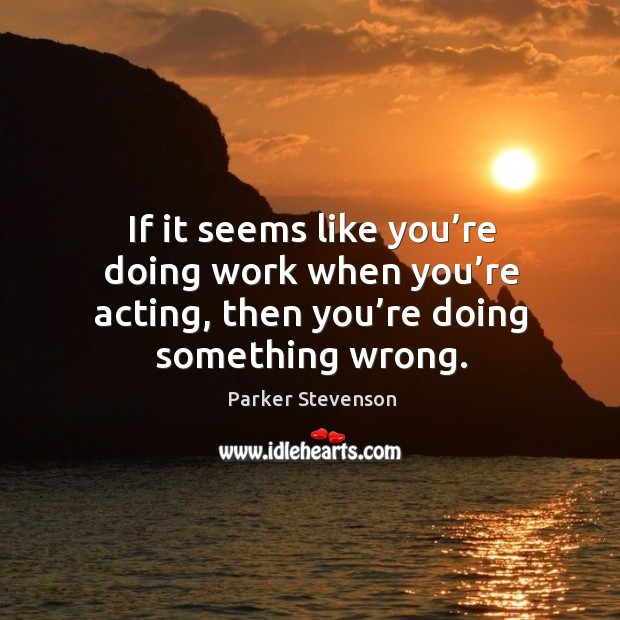 If it seems like you're doing work when you're acting, then you're doing something wrong. Image