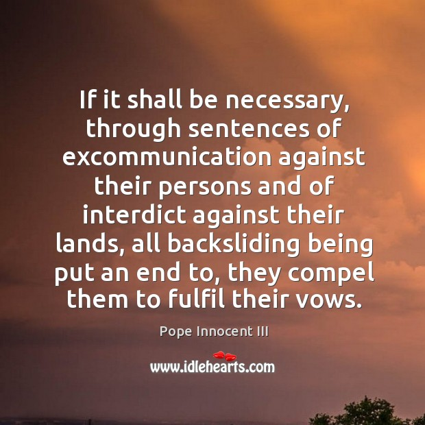 If it shall be necessary, through sentences of excommunication against their persons Pope Innocent III Picture Quote