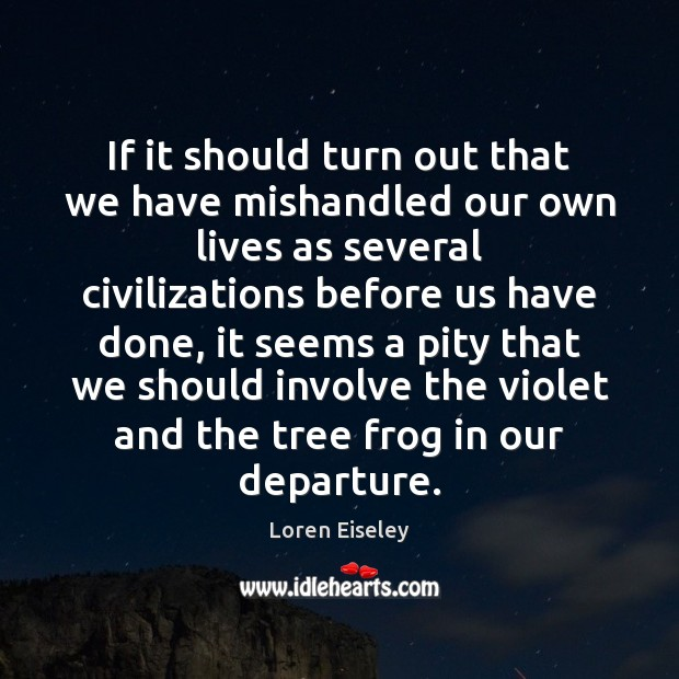 If it should turn out that we have mishandled our own lives Loren Eiseley Picture Quote