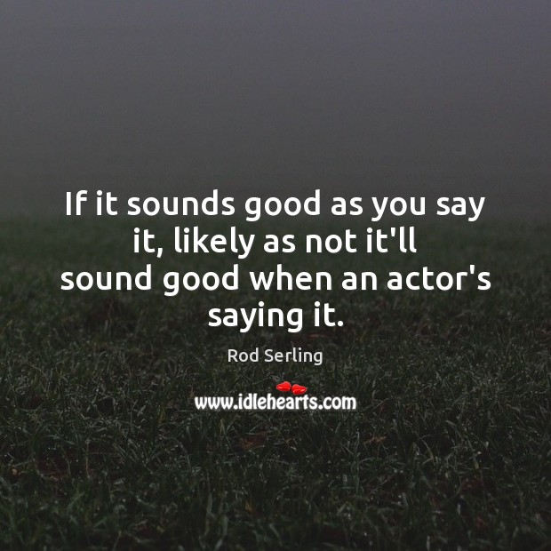 If it sounds good as you say it, likely as not it'll sound good when an actor's saying it. Rod Serling Picture Quote