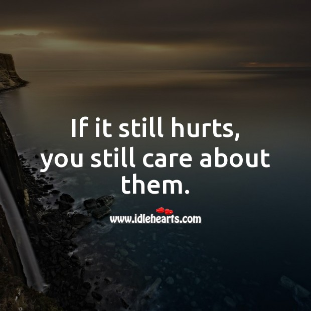 If it still hurts, you still care about them. Love Hurts Quotes Image