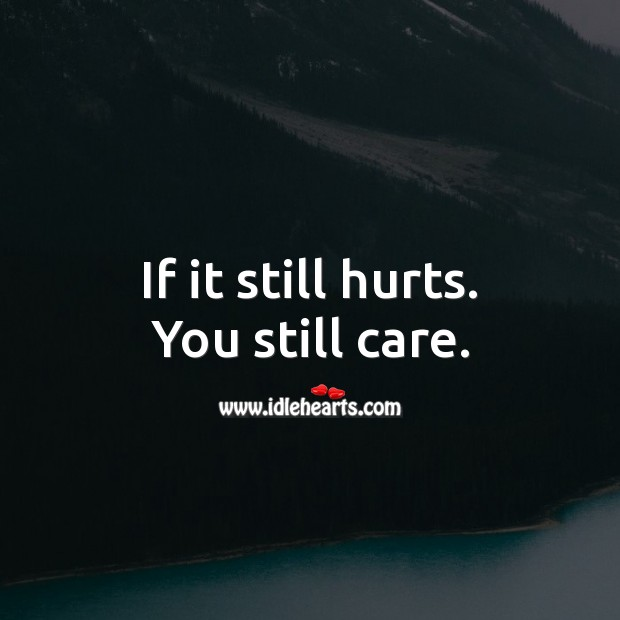 If it still hurts. You still care. Care Quotes Image