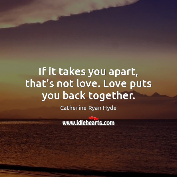 Image, If it takes you apart, that's not love. Love puts you back together.