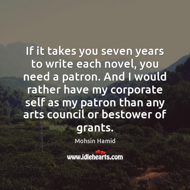 If it takes you seven years to write each novel, you need Mohsin Hamid Picture Quote