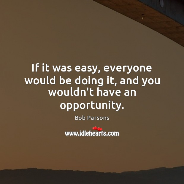 Image, If it was easy, everyone would be doing it, and you wouldn't have an opportunity.