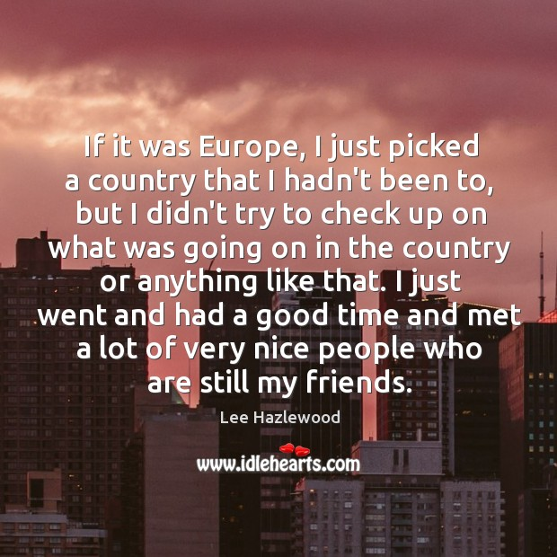 If it was Europe, I just picked a country that I hadn't Lee Hazlewood Picture Quote