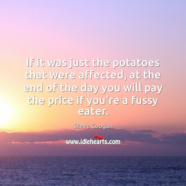 If it was just the potatoes that were affected, at the end Steve Coogan Picture Quote