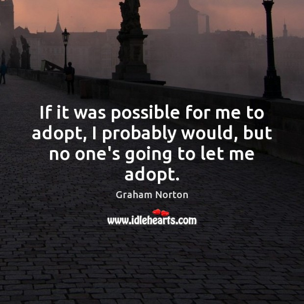 If it was possible for me to adopt, I probably would, but no one's going to let me adopt. Graham Norton Picture Quote