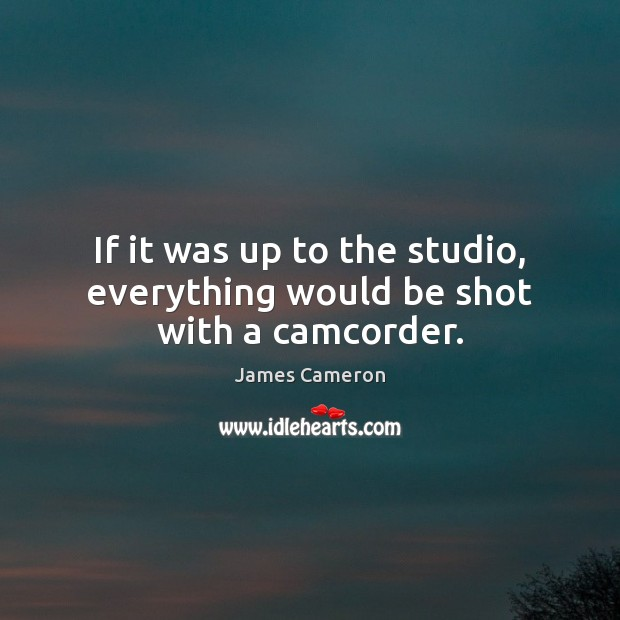 If it was up to the studio, everything would be shot with a camcorder. James Cameron Picture Quote