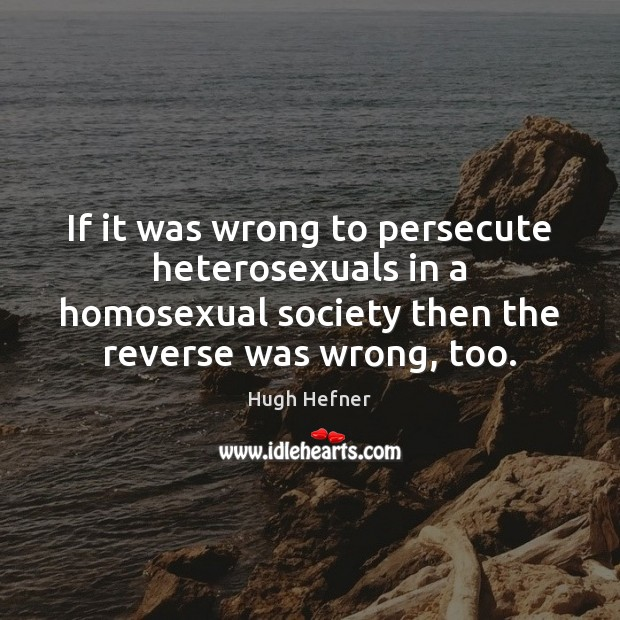 If it was wrong to persecute heterosexuals in a homosexual society then Image