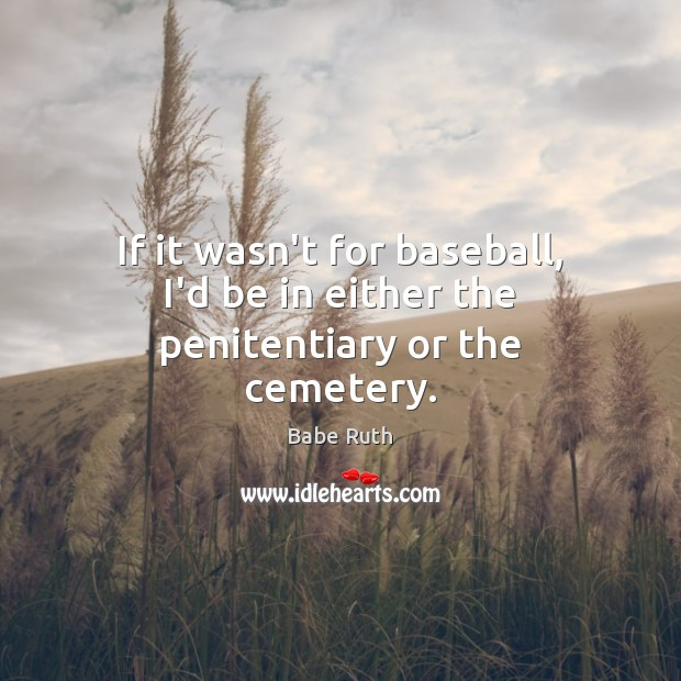 If it wasn't for baseball, I'd be in either the penitentiary or the cemetery. Babe Ruth Picture Quote