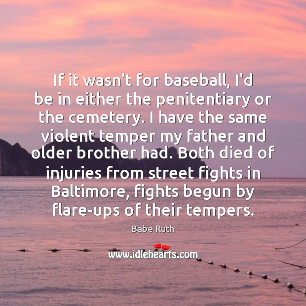If it wasn't for baseball, I'd be in either the penitentiary or Babe Ruth Picture Quote