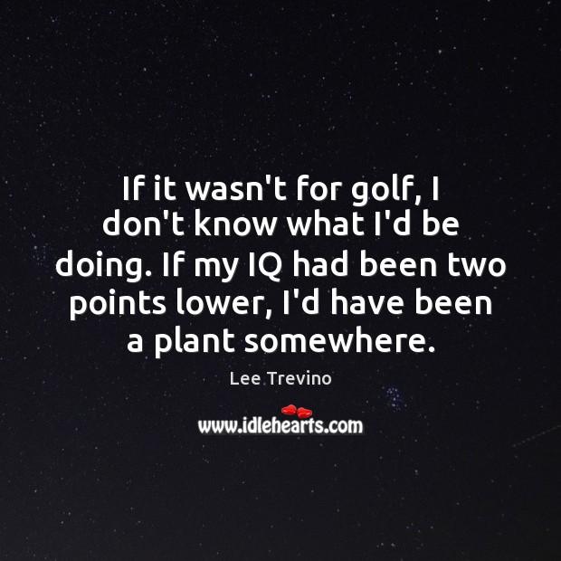 If it wasn't for golf, I don't know what I'd be doing. Lee Trevino Picture Quote