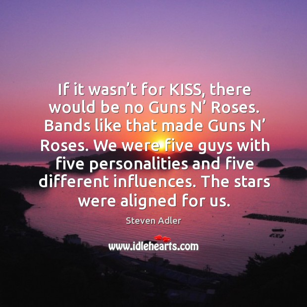 If it wasn't for kiss, there would be no guns n' roses. Bands like that made guns n' roses. Image