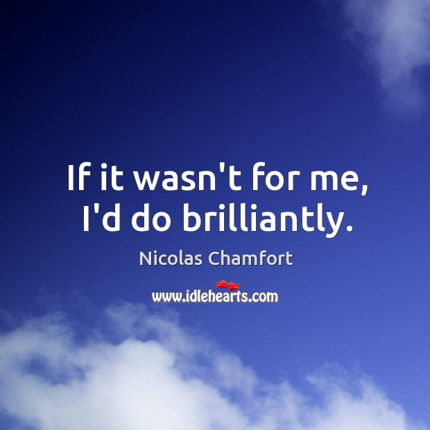 If it wasn't for me, I'd do brilliantly. Image