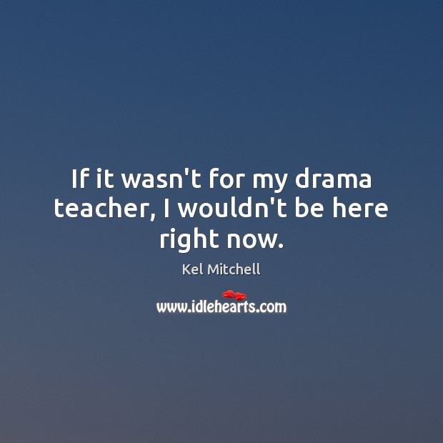 Kel Mitchell Picture Quote image saying: If it wasn't for my drama teacher, I wouldn't be here right now.