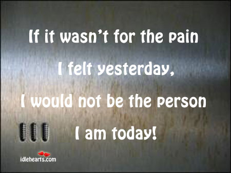 If It Wasn't For The Pain I Felt Yesterday, I Would Not….