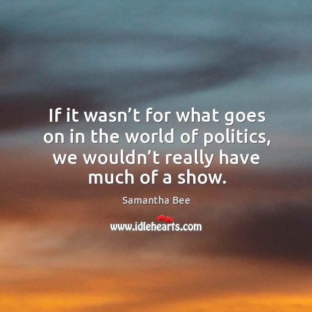 If it wasn't for what goes on in the world of politics, we wouldn't really have much of a show. Samantha Bee Picture Quote