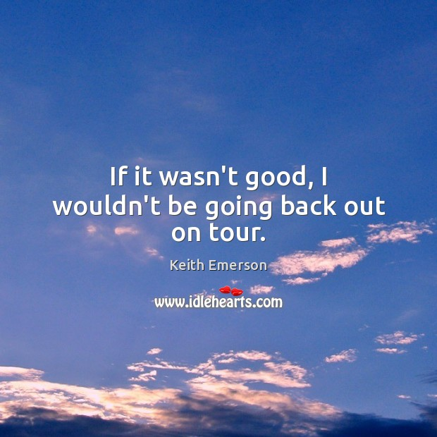 Keith Emerson Picture Quote image saying: If it wasn't good, I wouldn't be going back out on tour.