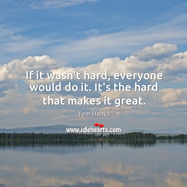 If it wasn't hard, everyone would do it. It's the hard that makes it great. Image