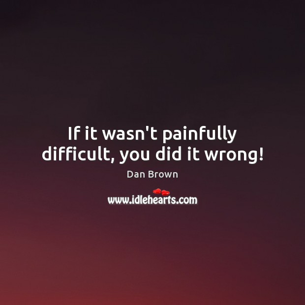 If it wasn't painfully difficult, you did it wrong! Dan Brown Picture Quote