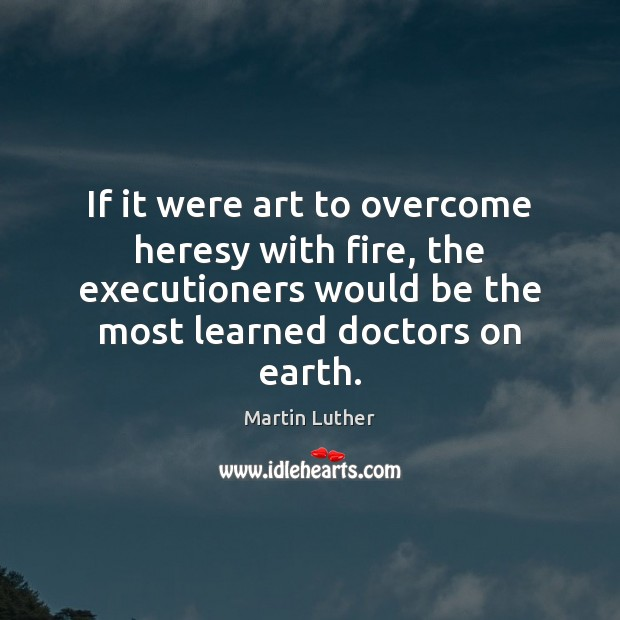If it were art to overcome heresy with fire, the executioners would Martin Luther Picture Quote