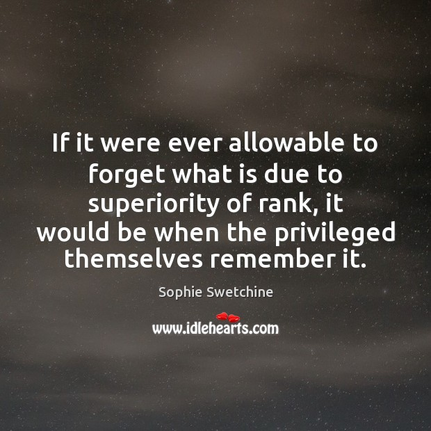 If it were ever allowable to forget what is due to superiority Sophie Swetchine Picture Quote
