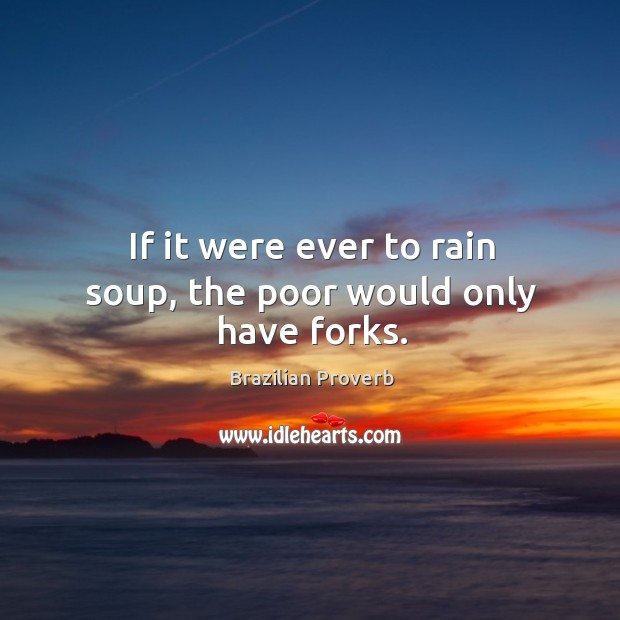 If it were ever to rain soup, the poor would only have forks. Brazilian Proverbs Image